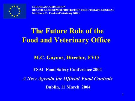 1 The Future Role of the Food and Veterinary Office M.C. Gaynor, Director, FVO EUROPEAN COMMISSION HEALTH & CONSUMER PROTECTION DIRECTORATE-GENERAL Directorate.