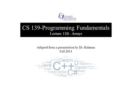 CS 139-Programming Fundamentals Lecture 11B - Arrays Adapted from a presentation by Dr. Rahman Fall 2014.