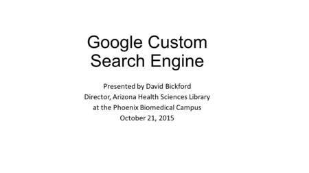Google Custom Search Engine Presented by David Bickford Director, Arizona Health Sciences Library at the Phoenix Biomedical Campus October 21, 2015.