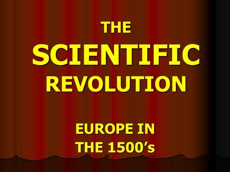 THE SCIENTIFIC REVOLUTION EUROPE IN THE 1500's ESSENTIAL QUESTION What were the important contributions of scientists like Copernicus, Kepler, Galileo,