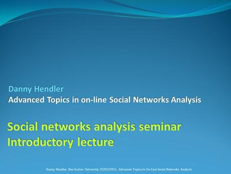 Danny Hendler Advanced Topics in on-line Social Networks Analysis Social networks analysis seminar Introductory lecture Danny Hendler, Ben-Gurion University.
