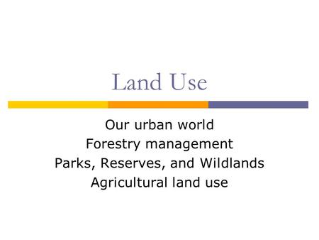 Land Use Our urban world Forestry management Parks, Reserves, and Wildlands Agricultural land use.