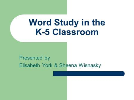 Word Study in the K-5 Classroom Presented by Elisabeth York & Sheena Wisnasky.