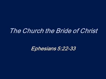 The Church the Bride of Christ Ephesians 5:22-33.