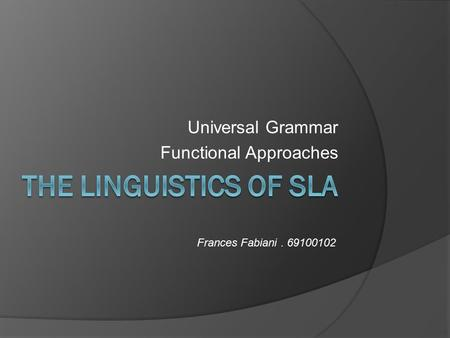 Universal Grammar Functional Approaches Frances Fabiani. 69100102.