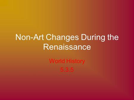 Non-Art Changes During the Renaissance World History 5.3.5.