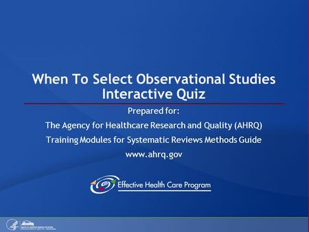 When To Select Observational Studies Interactive Quiz Prepared for: The Agency for Healthcare Research and Quality (AHRQ) Training Modules for Systematic.