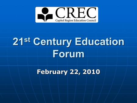 "21 st Century Education Forum February 22, 2010. ""What we resolve to do in school only makes sense when considered in a broader context of what society."