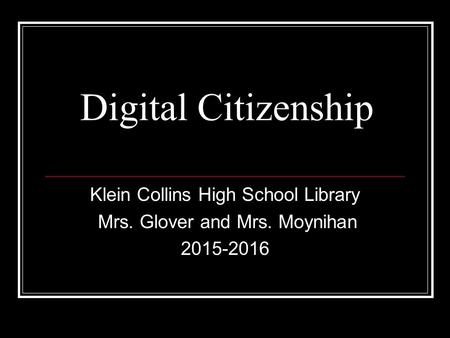 Digital Citizenship Klein Collins High School Library Mrs. Glover and Mrs. Moynihan 2015-2016.