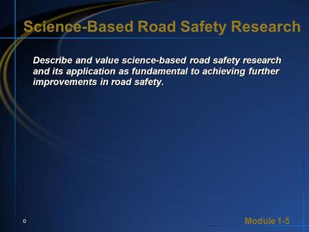 Module 1-5 0 Science-Based Road Safety Research Describe and value science-based road safety research and its application as fundamental to achieving further.