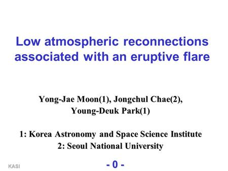 KASI - 0 - Low atmospheric reconnections associated with an eruptive flare Yong-Jae Moon(1), Jongchul Chae(2), Young-Deuk Park(1) 1: Korea Astronomy and.