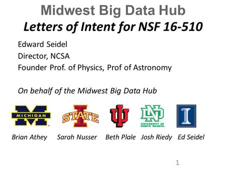 Midwest Big Data Hub Letters of Intent for NSF 16-510 Edward Seidel Director, NCSA Founder Prof. of Physics, Prof of Astronomy On behalf of the Midwest.