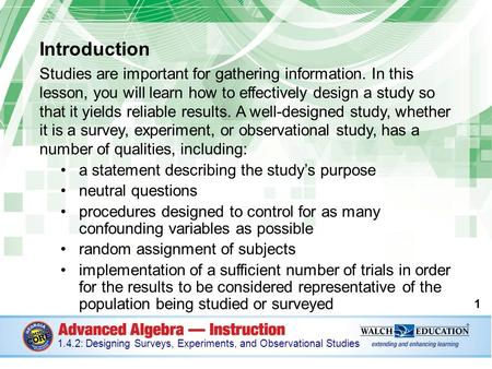 Introduction Studies are important for gathering information. In this lesson, you will learn how to effectively design a study so that it yields reliable.
