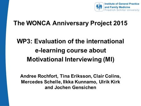 The WONCA Anniversary Project 2015 WP3: Evaluation of the international e-learning course about Motivational Interviewing (MI) Andree Rochfort, Tina Eriksson,