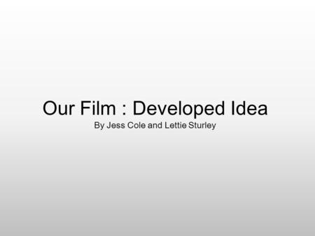 Our Film : Developed Idea By Jess Cole and Lettie Sturley.