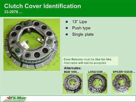 "Clutch Cover Identification 33-2076... 13"" Lipe Push type Single plate Alternates: B&B 1866...LONG 0386...SPICER 102038... Core Returns must be like for."