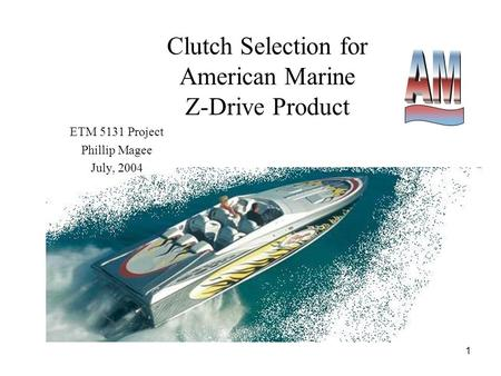 1 Clutch Selection for American Marine Z-Drive Product ETM 5131 Project Phillip Magee July, 2004.