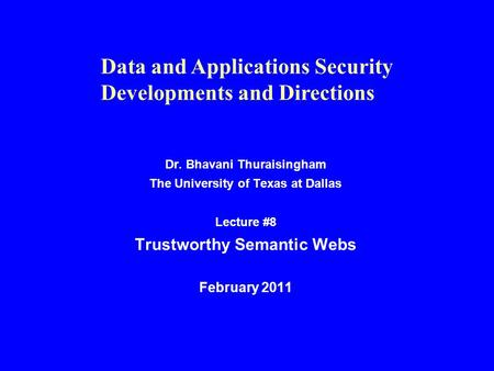 Dr. Bhavani Thuraisingham The University of Texas at Dallas Lecture #8 Trustworthy Semantic Webs February 2011 Data and Applications Security Developments.