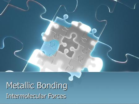 Metallic Bonding Intermolecular Forces. Basic metallic properties Malleable: metals can be shaped into thin sheets Ductile: metals can be drawn into wires.