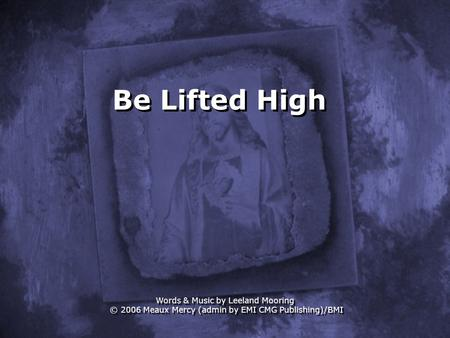 Be Lifted High Words & Music by Leeland Mooring © 2006 Meaux Mercy (admin by EMI CMG Publishing)/BMI.