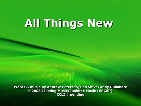 All Things New Words & music by Andrew Peterson/Ben Shive/Andy Gullahorn © 2008 Jakedog Music/Junkbox Music (ASCAP). CCLI # pending Words & music by Andrew.
