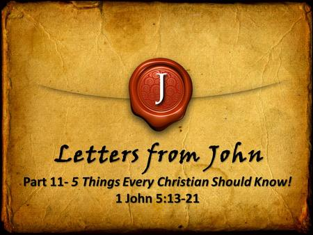 J Letters from John Part 11- 5 Things Every Christian Should Know! 1 John 5:13-21 Part 11- 5 Things Every Christian Should Know! 1 John 5:13-21.
