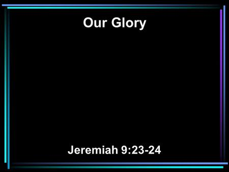 Our Glory Jeremiah 9:23-24. 23 Thus says the LORD: Let not the wise man glory in his wisdom, Let not the mighty man glory in his might, Nor let the rich.