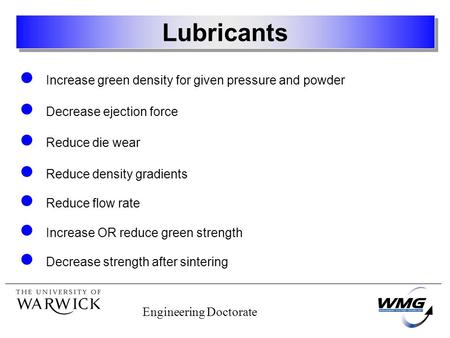 Engineering Doctorate Lubricants Increase green density for given pressure and powder Decrease ejection force Reduce die wear Reduce density gradients.