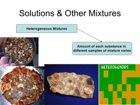Solutions & Other Mixtures Heterogeneous Mixtures Amount of each substance in different samples of mixture varies.