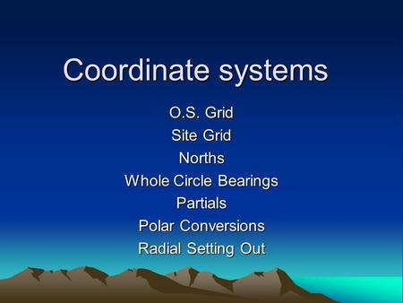 Coordinate systems O.S. Grid Site Grid Norths Whole Circle Bearings Partials Polar Conversions Radial Setting Out.