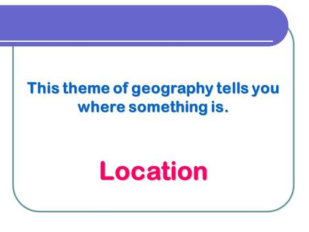 This theme of geography tells you where something is. Location.