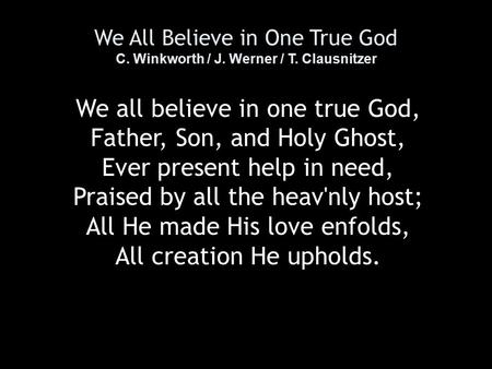 We All Believe in One True God C. Winkworth / J. Werner / T. Clausnitzer We all believe in one true God, Father, Son, and Holy Ghost, Ever present help.