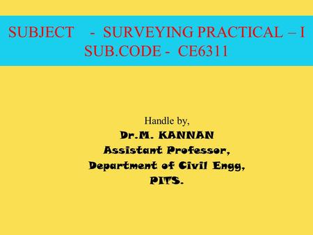 SUBJECT - SURVEYING PRACTICAL – I SUB.CODE - CE6311 Handle by, Dr.M. KANNAN Assistant Professor, Department of Civil Engg, PITS.