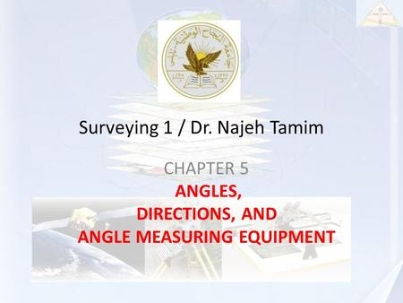 Surveying 1 / Dr. Najeh Tamim CHAPTER 5 ANGLES, DIRECTIONS, AND ANGLE MEASURING EQUIPMENT.