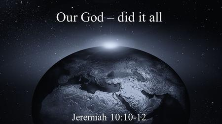 Our God – did it all Jeremiah 10:10-12. With His Great Might Thus you shall say to them: The gods that have not made the heavens and the earth shall.
