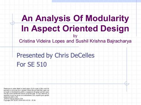 An Analysis Of Modularity In Aspect Oriented Design by Cristina Videira Lopes and Sushil Krishna Bajracharya Presented by Chris DeCelles For SE 510.