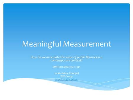 Meaningful Measurement How do we articulate the value of public libraries in a contemporary context? SWITCH Conference 2015 Jackie Bailey, Principal BYP.