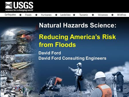 Natural Hazards Science: Reducing America's Risk from Floods David Ford David Ford Consulting Engineers.