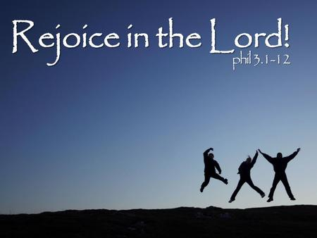 Rejoice in the Lord! phil 3.1-12. Rejoice in the Lord! Watch out! phil 3.1-12.