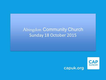 A bingdon Community Church Sunday 18 October 2015 A bingdon Community Church Sunday 18 October 2015.
