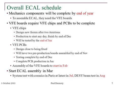 1 October 2003Paul Dauncey1 Mechanics components will be complete by end of year To assemble ECAL, they need the VFE boards VFE boards require VFE chips.