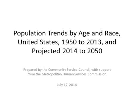 Population Trends by Age and Race, United States, 1950 to 2013, and Projected 2014 to 2050 Prepared by the Community Service Council, with support from.