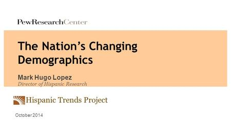 Hispanic Trends Project The Nation's Changing Demographics Mark Hugo Lopez Director of Hispanic Research October 2014.