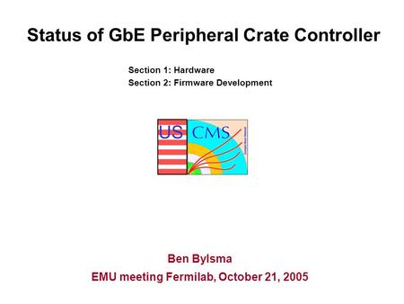 US Status of GbE Peripheral Crate Controller Ben Bylsma EMU meeting Fermilab, October 21, 2005 Section 1: Hardware Section 2: Firmware Development.