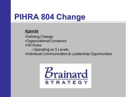 PIHRA 804 Change Defining Change Organizational Dynamics HR Roles –Operating on 5 Levels Individual Communication & Leadership Opportunities Agenda.