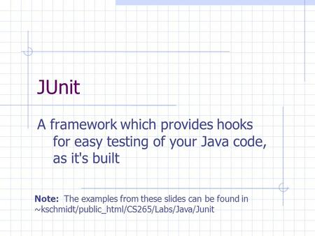 JUnit A framework which provides hooks for easy testing of your Java code, as it's built Note: The examples from these slides can be found in ~kschmidt/public_html/CS265/Labs/Java/Junit.