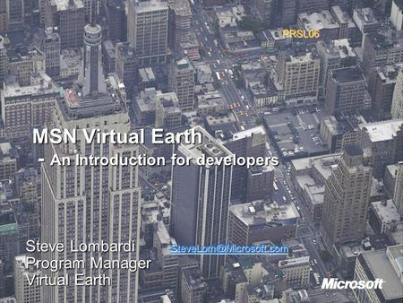 MSN Virtual Earth - An Introduction for developers Steve Lombardi  Program Manager Virtual Earth PRSL06.