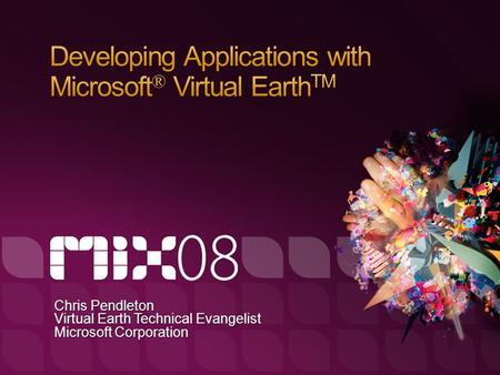 Chris Pendleton Virtual Earth Technical Evangelist Microsoft Corporation.