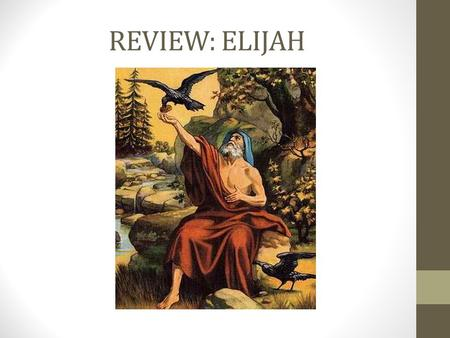 REVIEW: ELIJAH. QUESTIONS How many prophets of Baal were there? What was wrong with Baal's prophets? What did Elijah do with the 2 bulls and the wood?