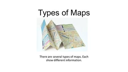 Types of Maps There are several types of maps. Each show different information.